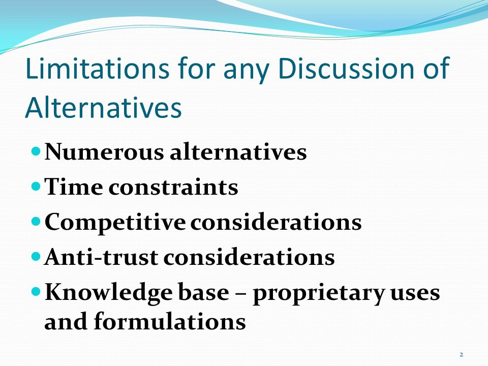 Limitations for any Discussion of Alternatives Numerous alternatives Time constraints Competitive considerations Anti-trust considerations Knowledge b