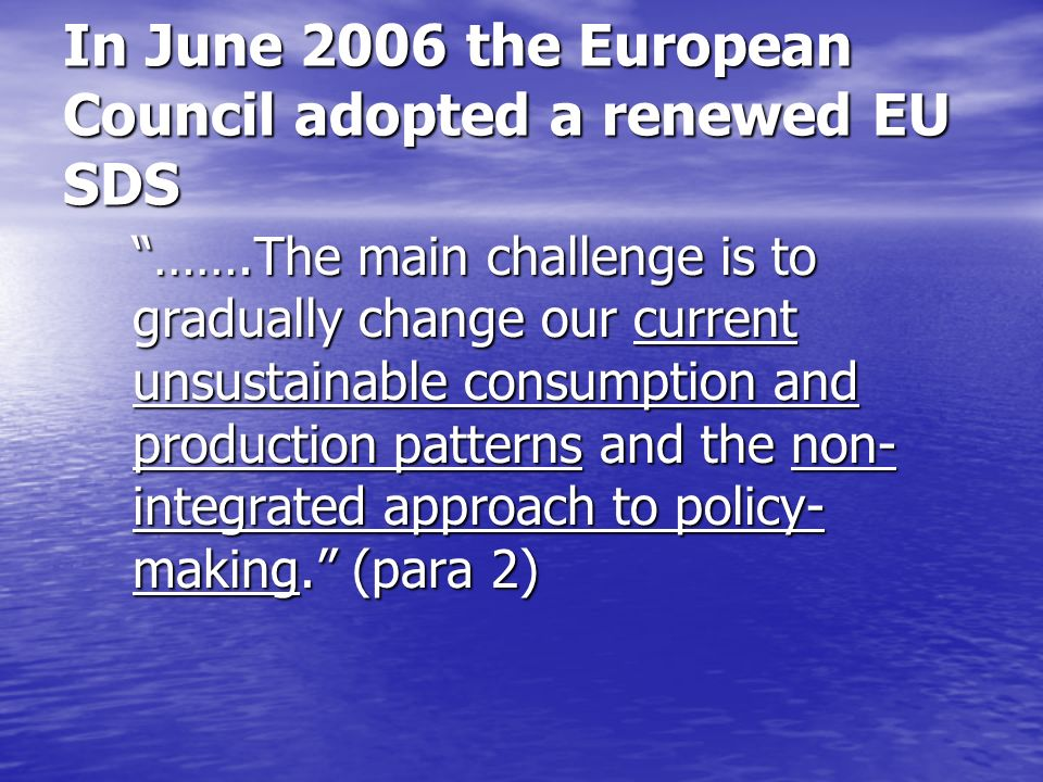 Renewed EU SDS (1) BETTER POLICY-MAKING (para 11) ……..all EU institutions should ensure that major policy decisions are based on proposals that have undergone high quality Impact Assessment (IA), assessing in a balanced way the social, environmental and economic dimensions of sustainable development and taking into account the external dimension of sustainable development and the costs of inaction.