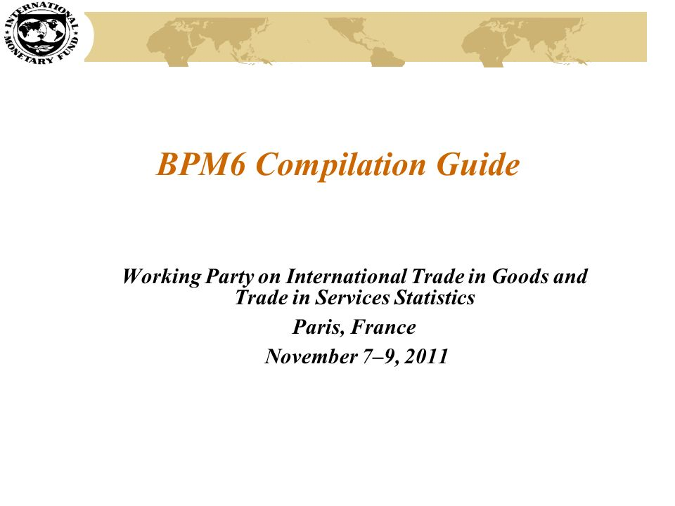 BPM6 Compilation Guide Working Party on International Trade in Goods and Trade in Services Statistics Paris, France November 7–9, 2011