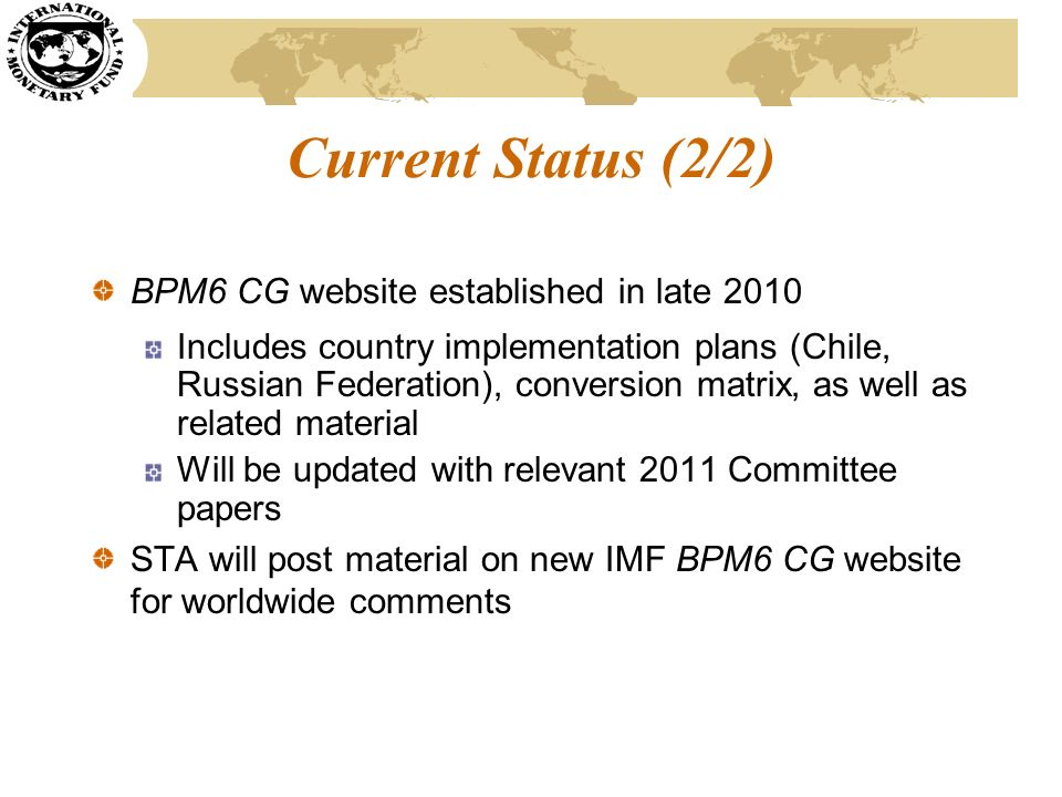 Current Status (2/2) BPM6 CG website established in late 2010 Includes country implementation plans (Chile, Russian Federation), conversion matrix, as