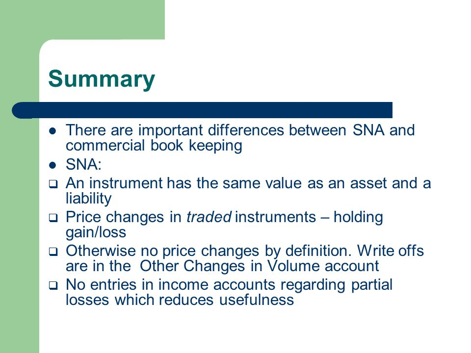 Summary There are important differences between SNA and commercial book keeping SNA: An instrument has the same value as an asset and a liability Price changes in traded instruments – holding gain/loss Otherwise no price changes by definition.
