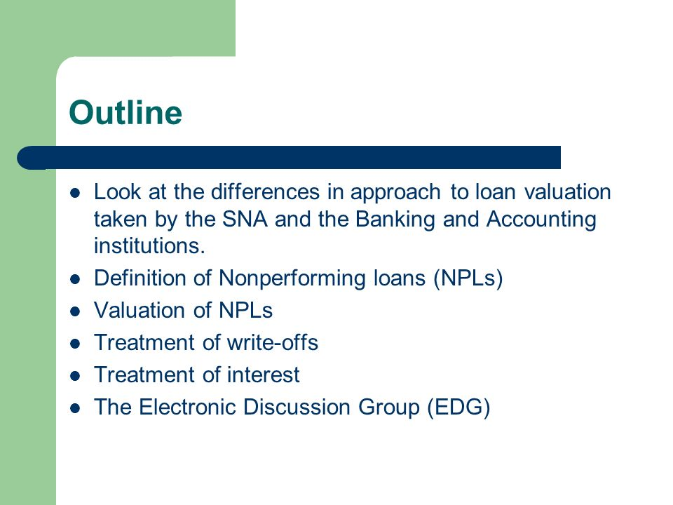 Outline Look at the differences in approach to loan valuation taken by the SNA and the Banking and Accounting institutions. Definition of Nonperformin