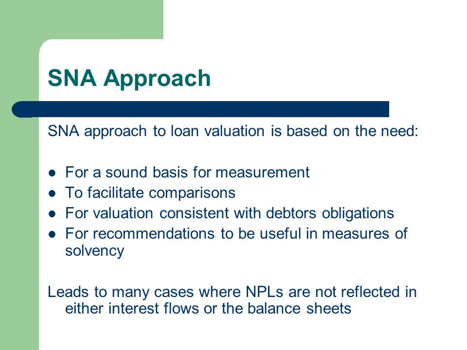 SNA Approach SNA approach to loan valuation is based on the need: For a sound basis for measurement To facilitate comparisons For valuation consistent with debtors obligations For recommendations to be useful in measures of solvency Leads to many cases where NPLs are not reflected in either interest flows or the balance sheets