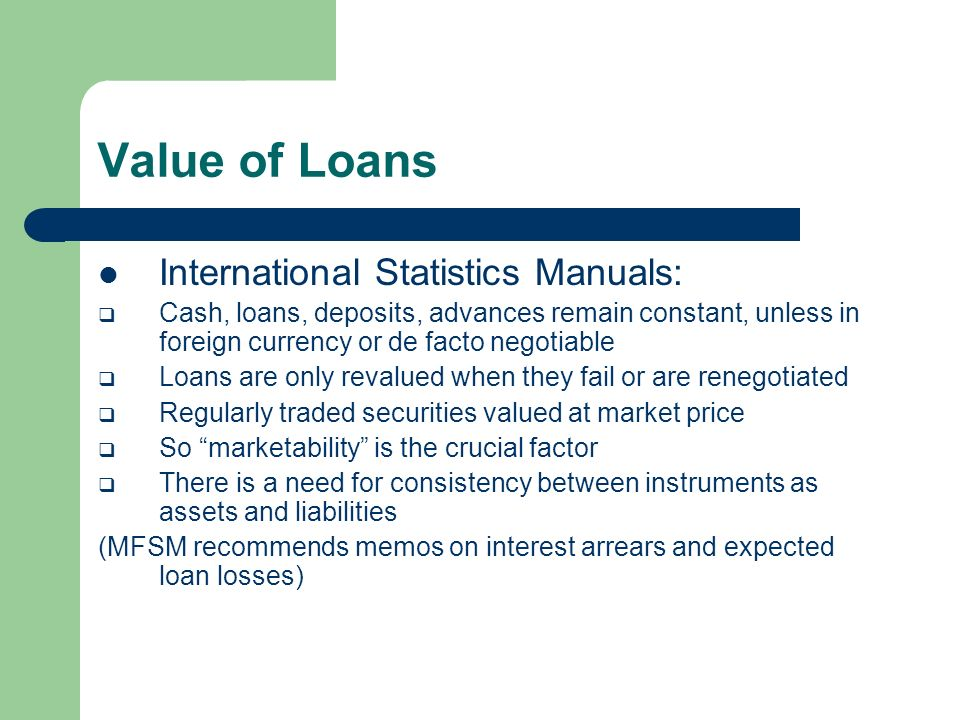 Value of Loans International Statistics Manuals: Cash, loans, deposits, advances remain constant, unless in foreign currency or de facto negotiable Loans are only revalued when they fail or are renegotiated Regularly traded securities valued at market price So marketability is the crucial factor There is a need for consistency between instruments as assets and liabilities (MFSM recommends memos on interest arrears and expected loan losses)
