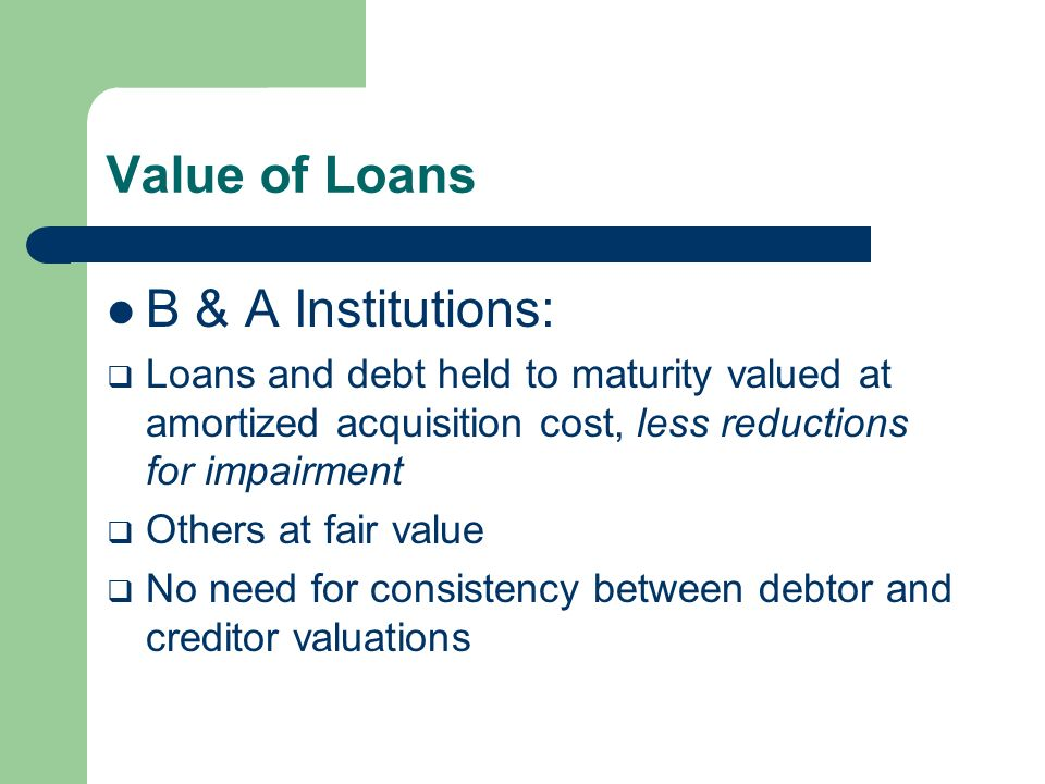 Value of Loans B & A Institutions: Loans and debt held to maturity valued at amortized acquisition cost, less reductions for impairment Others at fair value No need for consistency between debtor and creditor valuations