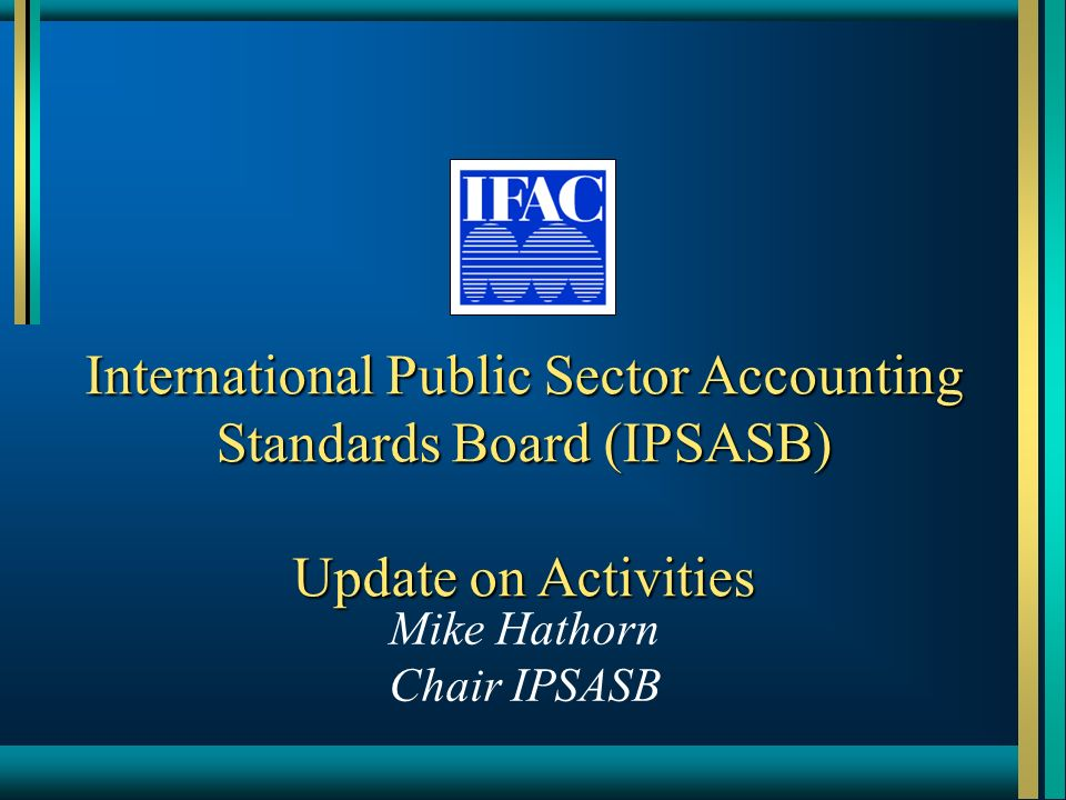 International Public Sector Accounting Standards Board (IPSASB) Update on Activities Mike Hathorn Chair IPSASB