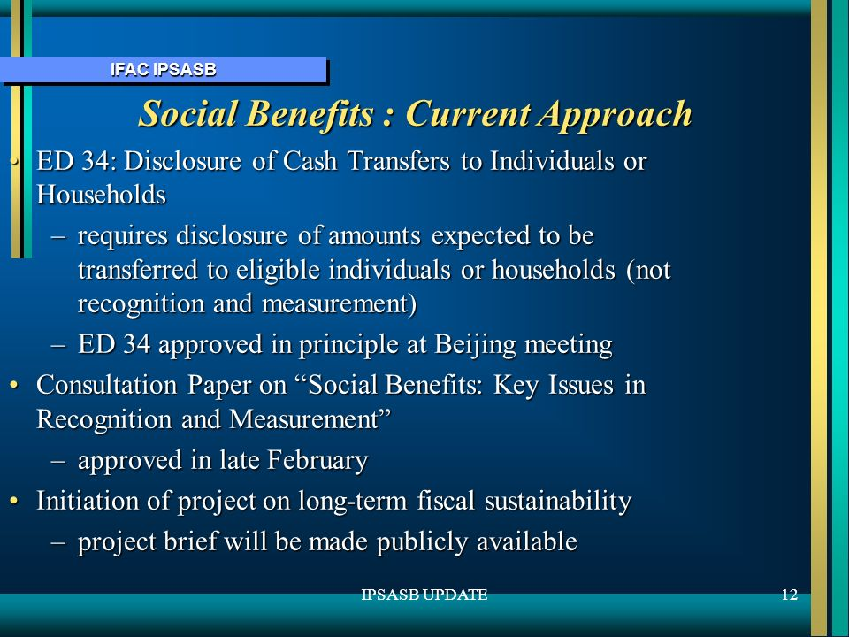 IFAC IPSASB 12IPSASB UPDATE Social Benefits : Current Approach ED 34: Disclosure of Cash Transfers to Individuals or HouseholdsED 34: Disclosure of Cash Transfers to Individuals or Households –requires disclosure of amounts expected to be transferred to eligible individuals or households (not recognition and measurement) –ED 34 approved in principle at Beijing meeting Consultation Paper on Social Benefits: Key Issues in Recognition and MeasurementConsultation Paper on Social Benefits: Key Issues in Recognition and Measurement –approved in late February Initiation of project on long-term fiscal sustainabilityInitiation of project on long-term fiscal sustainability –project brief will be made publicly available