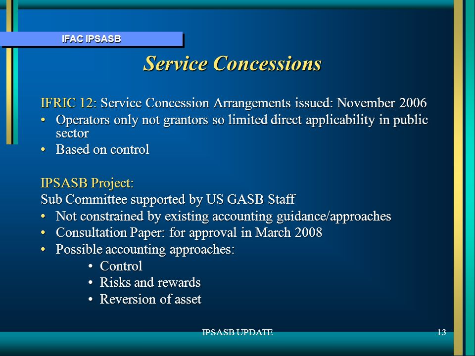IFAC IPSASB 13IPSASB UPDATE Service Concessions IFRIC 12: Service Concession Arrangements issued: November 2006 Operators only not grantors so limited direct applicability in public sectorOperators only not grantors so limited direct applicability in public sector Based on controlBased on control IPSASB Project: Sub Committee supported by US GASB Staff Not constrained by existing accounting guidance/approachesNot constrained by existing accounting guidance/approaches Consultation Paper: for approval in March 2008Consultation Paper: for approval in March 2008 Possible accounting approaches:Possible accounting approaches: ControlControl Risks and rewardsRisks and rewards Reversion of assetReversion of asset