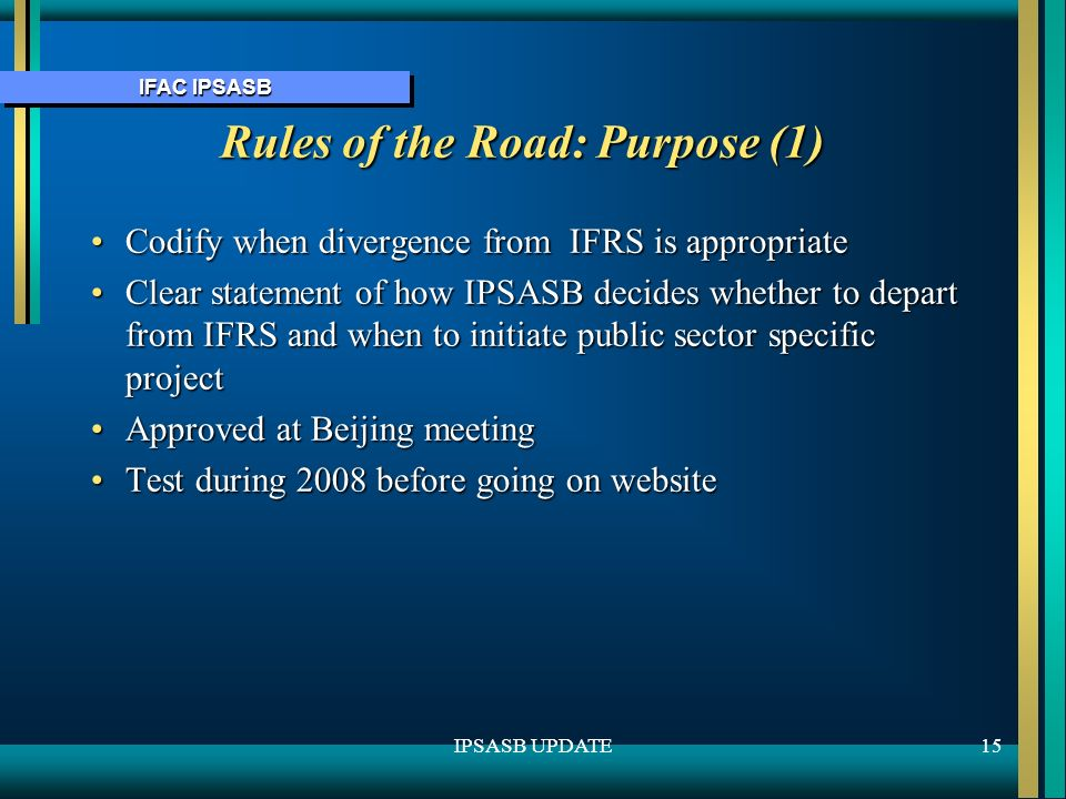 IFAC IPSASB 15IPSASB UPDATE Rules of the Road: Purpose (1) Codify when divergence from IFRS is appropriateCodify when divergence from IFRS is appropriate Clear statement of how IPSASB decides whether to depart from IFRS and when to initiate public sector specific projectClear statement of how IPSASB decides whether to depart from IFRS and when to initiate public sector specific project Approved at Beijing meetingApproved at Beijing meeting Test during 2008 before going on websiteTest during 2008 before going on website