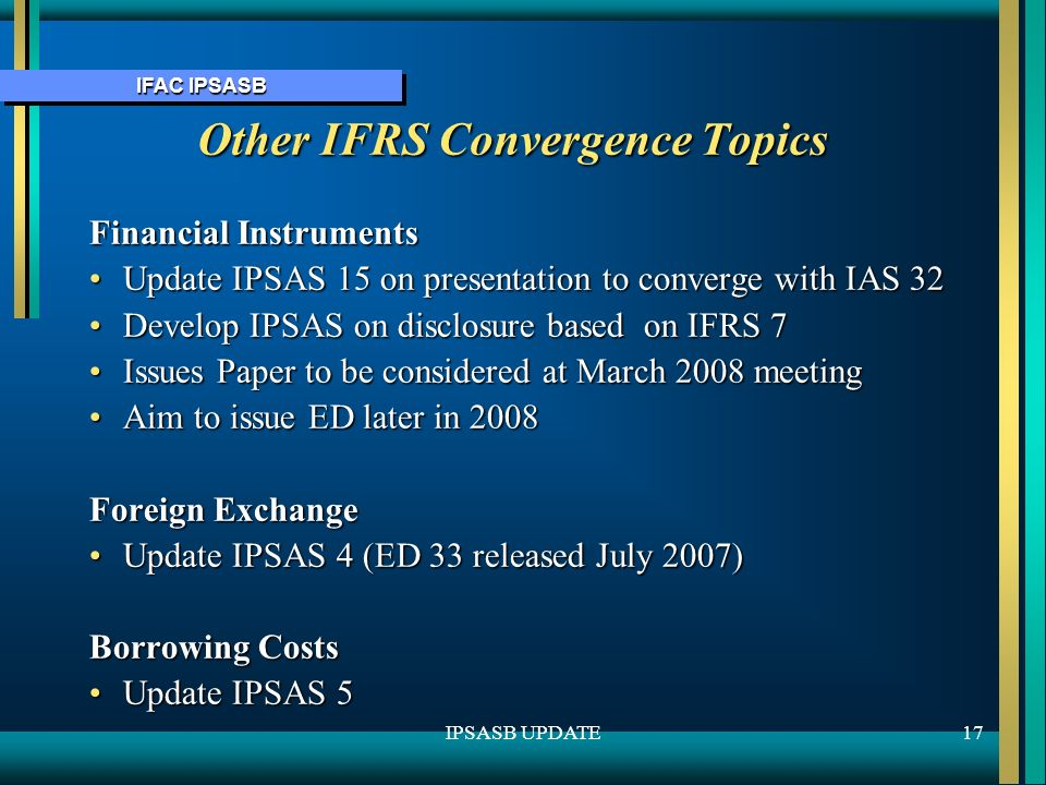 IFAC IPSASB 17IPSASB UPDATE Other IFRS Convergence Topics Financial Instruments Update IPSAS 15 on presentation to converge with IAS 32Update IPSAS 15 on presentation to converge with IAS 32 Develop IPSAS on disclosure based on IFRS 7Develop IPSAS on disclosure based on IFRS 7 Issues Paper to be considered at March 2008 meetingIssues Paper to be considered at March 2008 meeting Aim to issue ED later in 2008Aim to issue ED later in 2008 Foreign Exchange Update IPSAS 4 (ED 33 released July 2007)Update IPSAS 4 (ED 33 released July 2007) Borrowing Costs Update IPSAS 5Update IPSAS 5