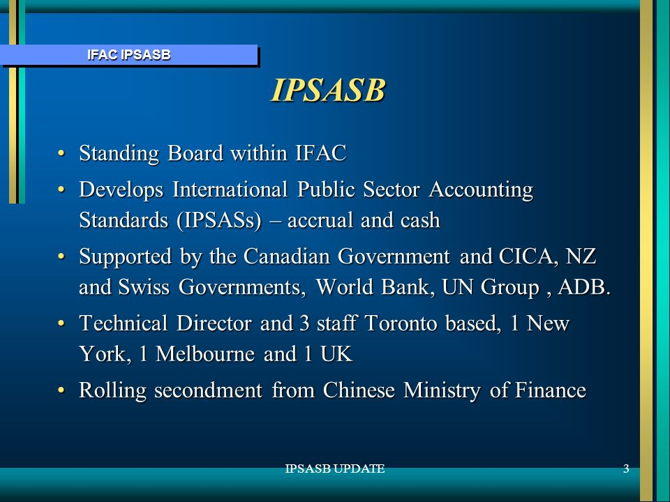 IFAC IPSASB 3IPSASB UPDATE IPSASB Standing Board within IFACStanding Board within IFAC Develops International Public Sector Accounting Standards (IPSASs) – accrual and cashDevelops International Public Sector Accounting Standards (IPSASs) – accrual and cash Supported by the Canadian Government and CICA, NZ and Swiss Governments, World Bank, UN Group, ADB.Supported by the Canadian Government and CICA, NZ and Swiss Governments, World Bank, UN Group, ADB.