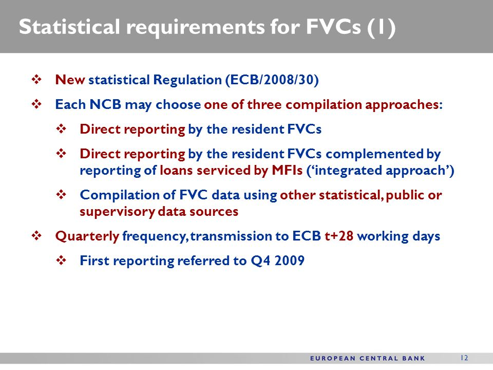12 Statistical requirements for FVCs (1) New statistical Regulation (ECB/2008/30) Each NCB may choose one of three compilation approaches: Direct reporting by the resident FVCs Direct reporting by the resident FVCs complemented by reporting of loans serviced by MFIs (integrated approach) Compilation of FVC data using other statistical, public or supervisory data sources Quarterly frequency, transmission to ECB t+28 working days First reporting referred to Q4 2009