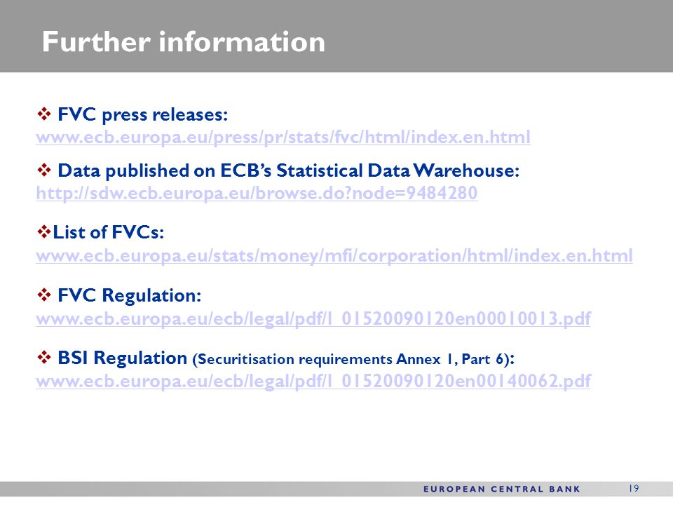 19 Further information FVC press releases:     Data published on ECBs Statistical Data Warehouse:   node= node= List of FVCs:     FVC Regulation:     BSI Regulation (Securitisation requirements Annex 1, Part 6) :
