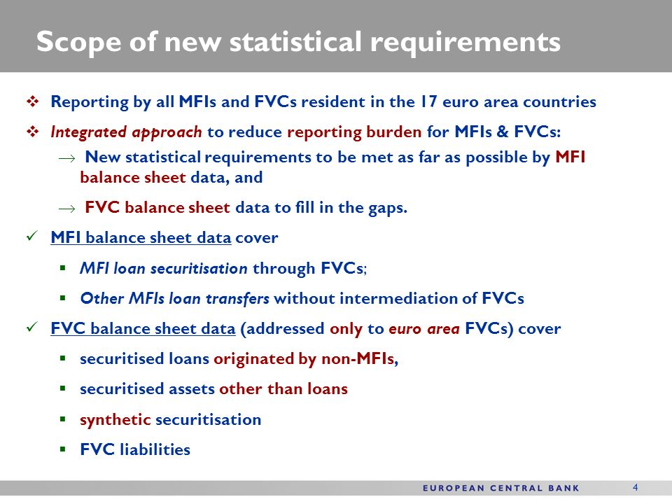 4 Scope of new statistical requirements Reporting by all MFIs and FVCs resident in the 17 euro area countries Integrated approach to reduce reporting burden for MFIs & FVCs: New statistical requirements to be met as far as possible by MFI balance sheet data, and FVC balance sheet data to fill in the gaps.