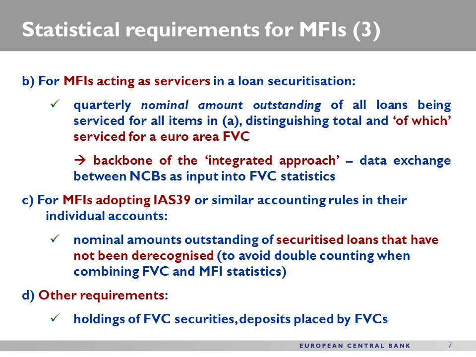 7 Statistical requirements for MFIs (3) b) For MFIs acting as servicers in a loan securitisation: quarterly nominal amount outstanding of all loans be