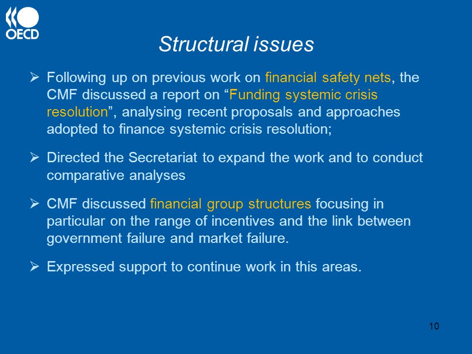 Structural issues Following up on previous work on financial safety nets, the CMF discussed a report on Funding systemic crisis resolution, analysing recent proposals and approaches adopted to finance systemic crisis resolution; Directed the Secretariat to expand the work and to conduct comparative analyses CMF discussed financial group structures focusing in particular on the range of incentives and the link between government failure and market failure.