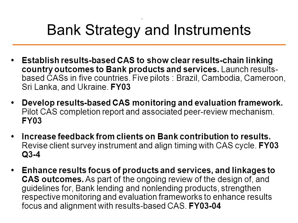 10 Bank Strategy and Instruments Establish results-based CAS to show clear results-chain linking country outcomes to Bank products and services. Launc
