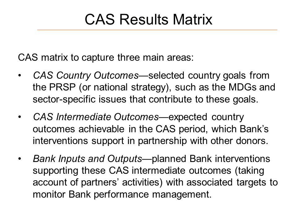 13 CAS Results Matrix CAS matrix to capture three main areas: CAS Country Outcomesselected country goals from the PRSP (or national strategy), such as the MDGs and sector-specific issues that contribute to these goals.
