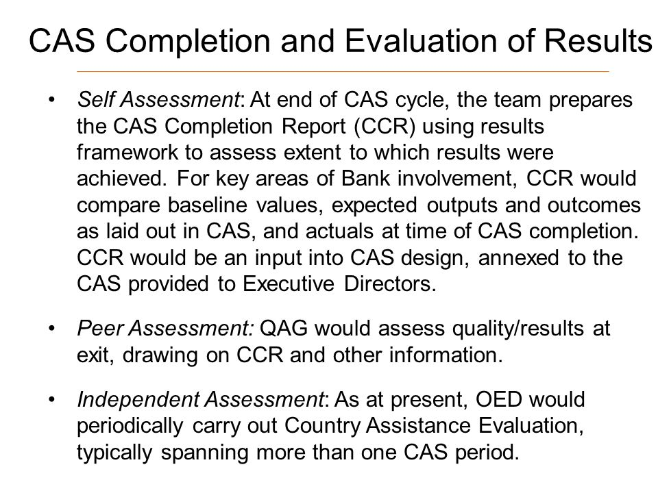 15 CAS Completion and Evaluation of Results Self Assessment: At end of CAS cycle, the team prepares the CAS Completion Report (CCR) using results framework to assess extent to which results were achieved.