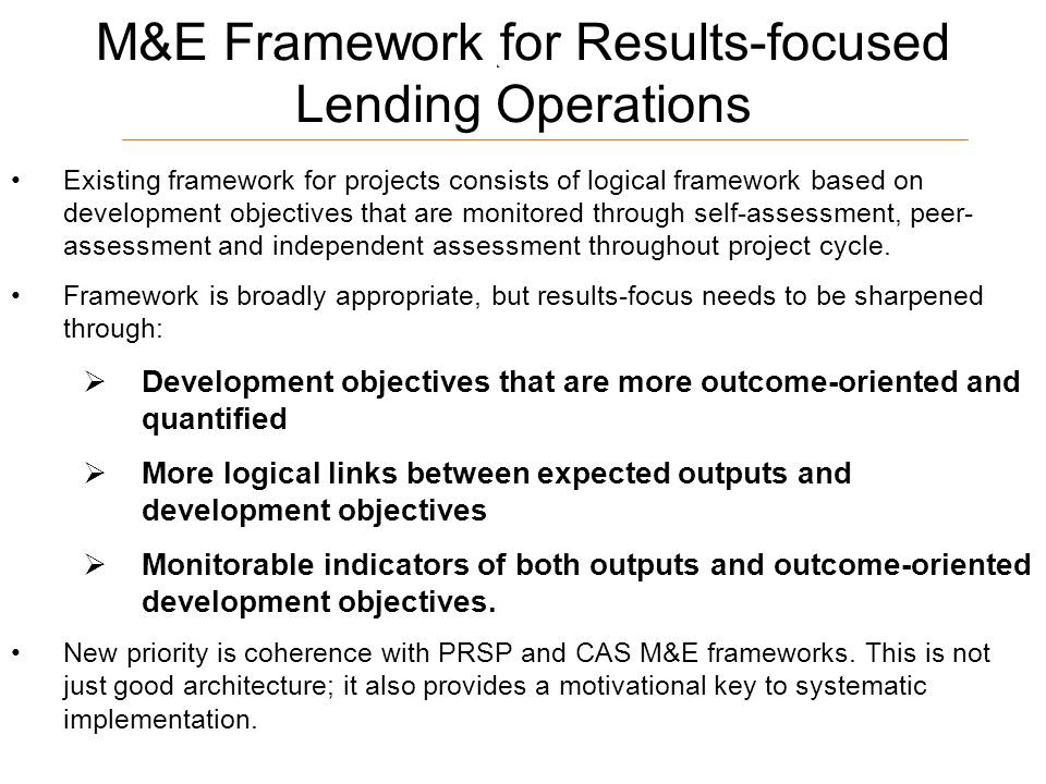17 M&E Framework for Results-focused Lending Operations Existing framework for projects consists of logical framework based on development objectives that are monitored through self-assessment, peer- assessment and independent assessment throughout project cycle.