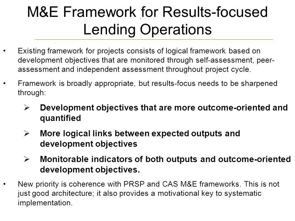 17 M&E Framework for Results-focused Lending Operations Existing framework for projects consists of logical framework based on development objectives