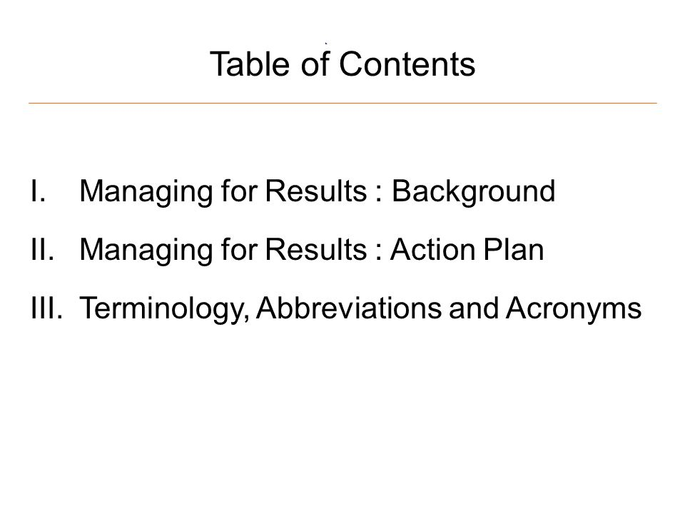 2 Table of Contents I.Managing for Results : Background II.Managing for Results : Action Plan III.Terminology, Abbreviations and Acronyms