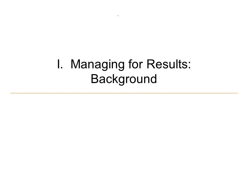 3 I. Managing for Results: Background