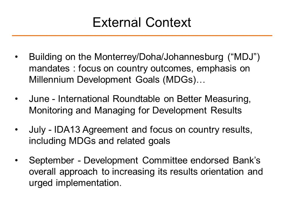 4 External Context Building on the Monterrey/Doha/Johannesburg (MDJ) mandates : focus on country outcomes, emphasis on Millennium Development Goals (MDGs)… June - International Roundtable on Better Measuring, Monitoring and Managing for Development Results July - IDA13 Agreement and focus on country results, including MDGs and related goals September - Development Committee endorsed Banks overall approach to increasing its results orientation and urged implementation.