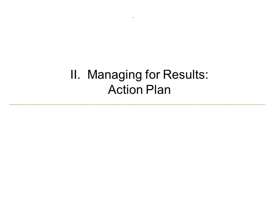 6 II. Managing for Results: Action Plan