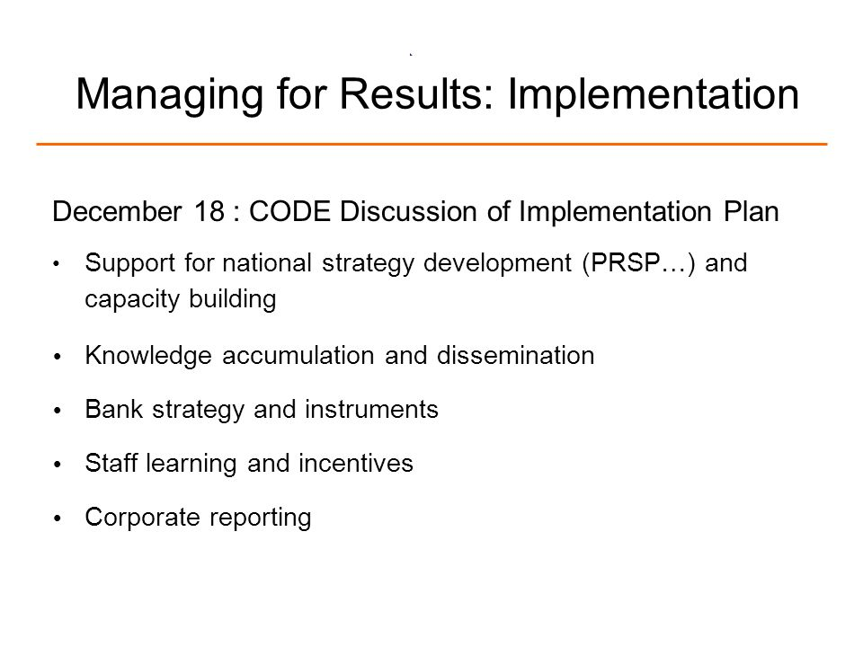 7 Managing for Results: Implementation December 18 : CODE Discussion of Implementation Plan Support for national strategy development (PRSP…) and capacity building Knowledge accumulation and dissemination Bank strategy and instruments Staff learning and incentives Corporate reporting