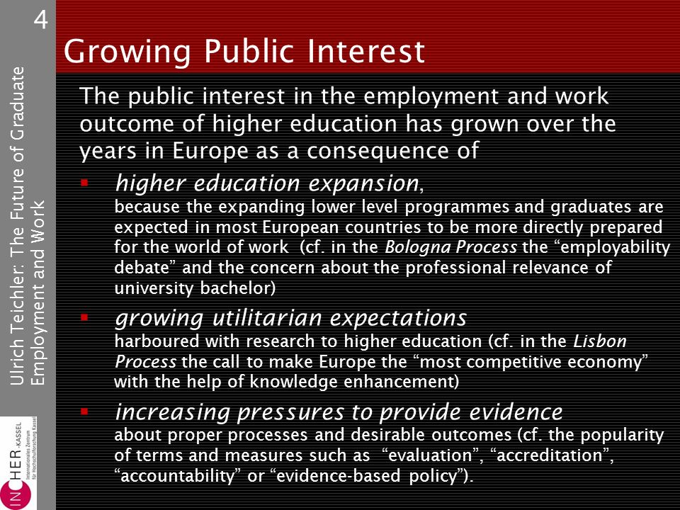 Ulrich Teichler: The Future of GraduateEmployment and Work 4 Growing Public Interest The public interest in the employment and work outcome of higher education has grown over the years in Europe as a consequence of higher education expansion, because the expanding lower level programmes and graduates are expected in most European countries to be more directly prepared for the world of work (cf.