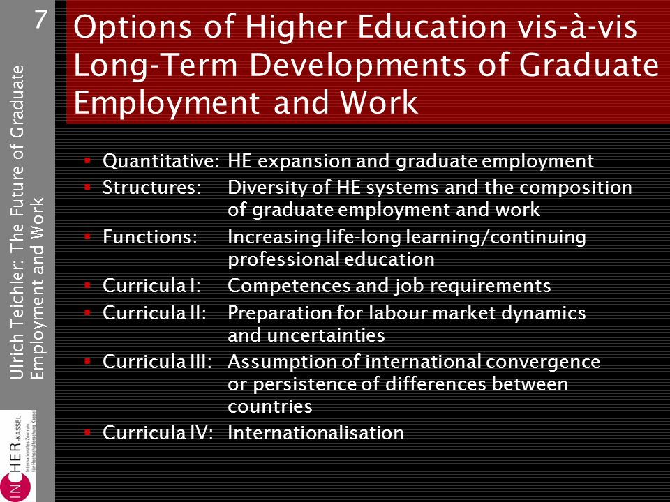 Ulrich Teichler: The Future of GraduateEmployment and Work 7 Options of Higher Education vis-à-vis Long-Term Developments of Graduate Employment and Work Quantitative:HE expansion and graduate employment Structures:Diversity of HE systems and the composition of graduate employment and work Functions:Increasing life-long learning/continuing professional education Curricula I:Competences and job requirements Curricula II:Preparation for labour market dynamics and uncertainties Curricula III:Assumption of international convergence or persistence of differences between countries Curricula IV:Internationalisation