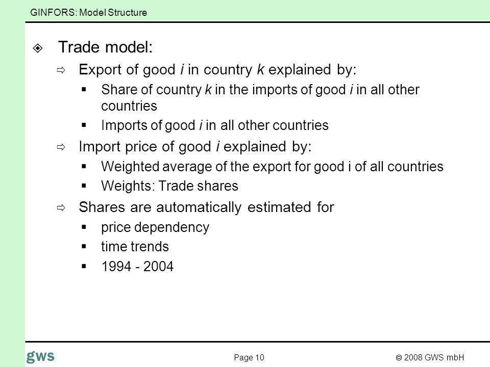 2008 GWS mbH Page 10 gws GINFORS: Model Structure Trade model: Export of good i in country k explained by: Share of country k in the imports of good i in all other countries Imports of good i in all other countries Import price of good i explained by: Weighted average of the export for good i of all countries Weights: Trade shares Shares are automatically estimated for price dependency time trends 1994 - 2004