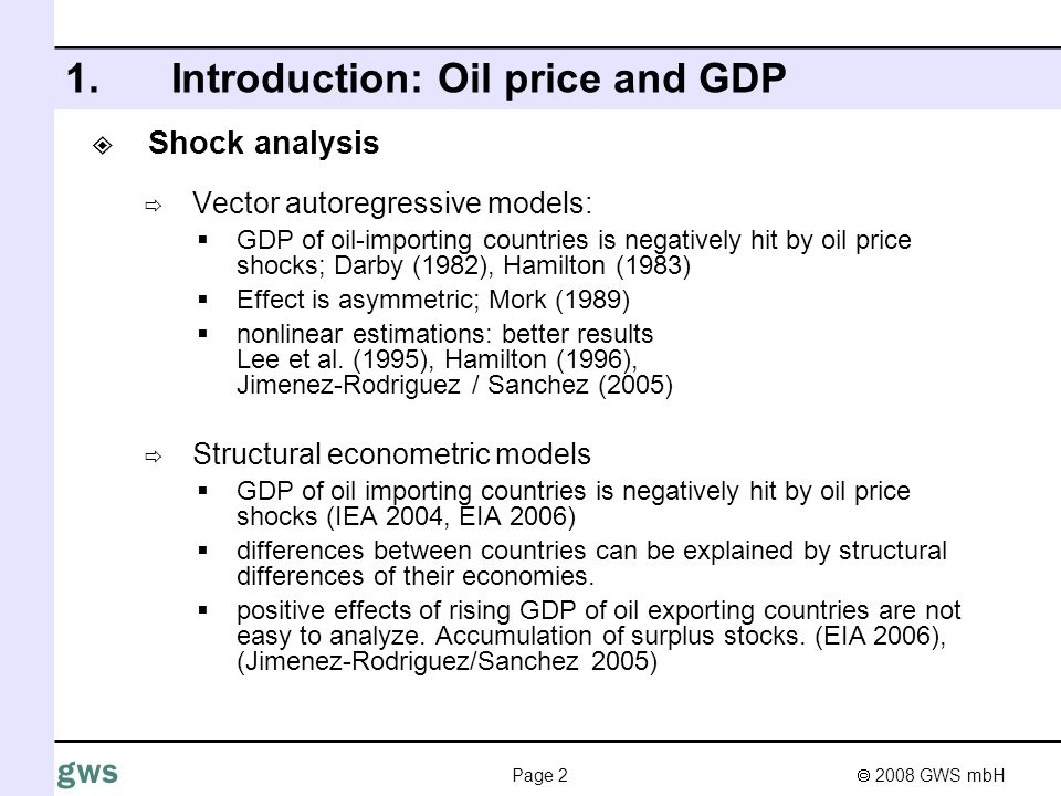 2008 GWS mbH Page 2 gws 1.Introduction: Oil price and GDP Shock analysis Vector autoregressive models: GDP of oil-importing countries is negatively hit by oil price shocks; Darby (1982), Hamilton (1983) Effect is asymmetric; Mork (1989) nonlinear estimations: better results Lee et al.