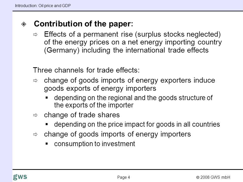 2008 GWS mbH Page 4 gws Contribution of the paper : Effects of a permanent rise (surplus stocks neglected) of the energy prices on a net energy importing country (Germany) including the international trade effects Three channels for trade effects: change of goods imports of energy exporters induce goods exports of energy importers depending on the regional and the goods structure of the exports of the importer change of trade shares depending on the price impact for goods in all countries change of goods imports of energy importers consumption to investment Introduction: Oil price and GDP