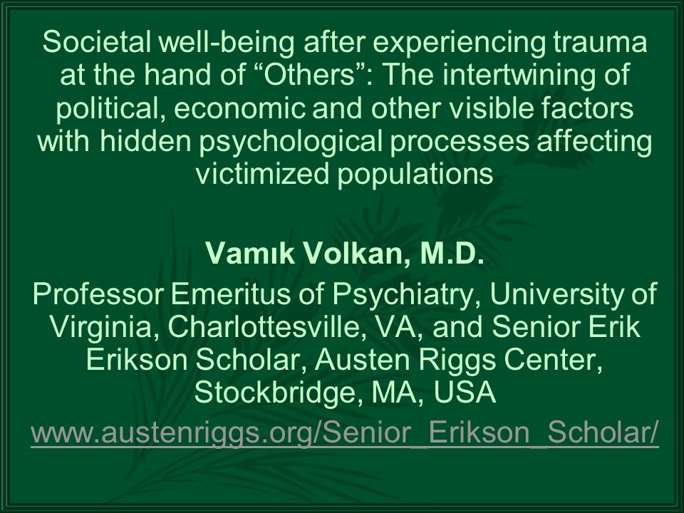 Societal well-being after experiencing trauma at the hand of Others: The intertwining of political, economic and other visible factors with hidden psychological processes affecting victimized populations Vamık Volkan, M.D.