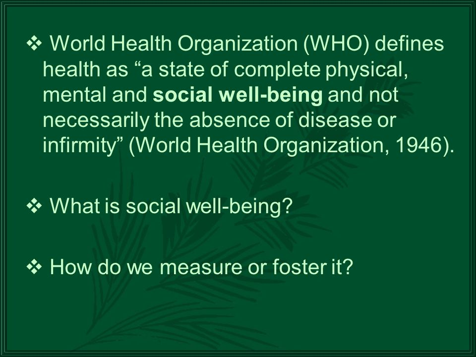 World Health Organization (WHO) defines health as a state of complete physical, mental and social well-being and not necessarily the absence of disease or infirmity (World Health Organization, 1946).