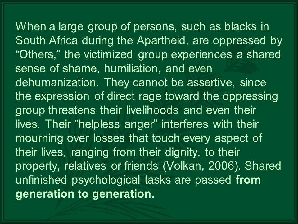 When a large group of persons, such as blacks in South Africa during the Apartheid, are oppressed by Others, the victimized group experiences a shared sense of shame, humiliation, and even dehumanization.