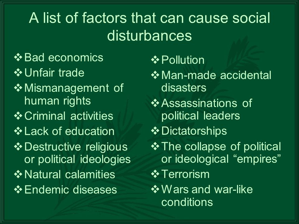 A list of factors that can cause social disturbances Bad economics Unfair trade Mismanagement of human rights Criminal activities Lack of education Destructive religious or political ideologies Natural calamities Endemic diseases Pollution Man-made accidental disasters Assassinations of political leaders Dictatorships The collapse of political or ideological empires Terrorism Wars and war-like conditions