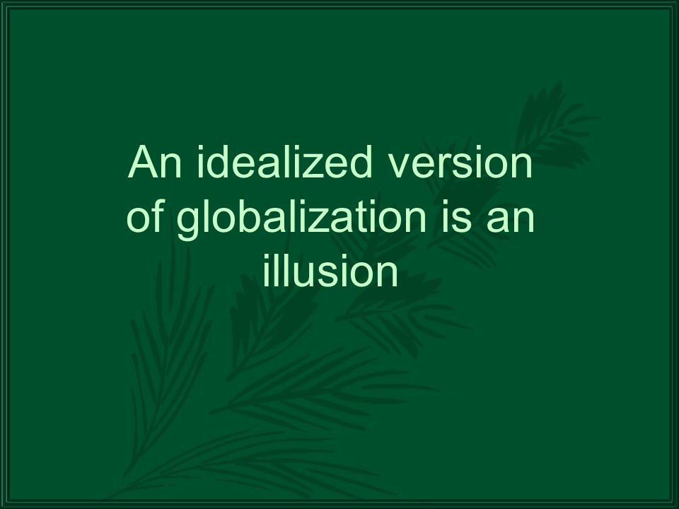 An idealized version of globalization is an illusion