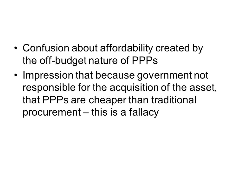 Confusion about affordability created by the off-budget nature of PPPs Impression that because government not responsible for the acquisition of the a