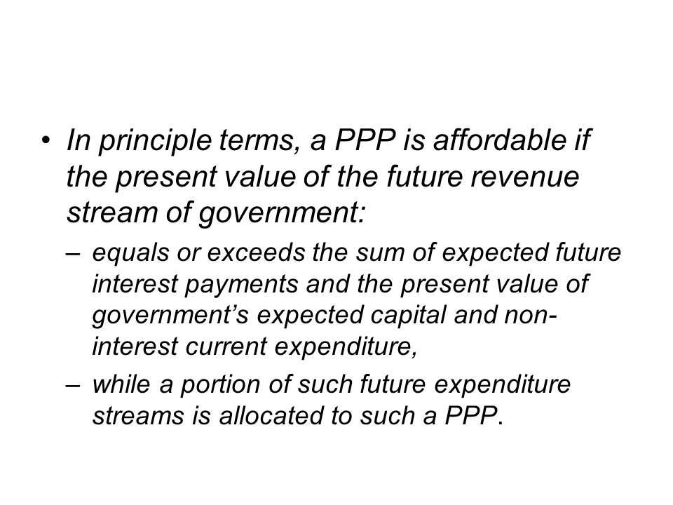 In principle terms, a PPP is affordable if the present value of the future revenue stream of government: –equals or exceeds the sum of expected future
