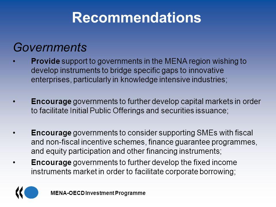 MENA-OECD Investment Programme Recommendations Governments Provide support to governments in the MENA region wishing to develop instruments to bridge specific gaps to innovative enterprises, particularly in knowledge intensive industries; Encourage governments to further develop capital markets in order to facilitate Initial Public Offerings and securities issuance; Encourage governments to consider supporting SMEs with fiscal and non-fiscal incentive schemes, finance guarantee programmes, and equity participation and other financing instruments; Encourage governments to further develop the fixed income instruments market in order to facilitate corporate borrowing;