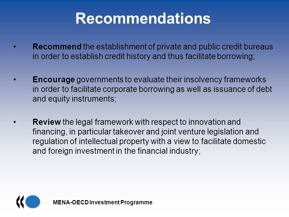 MENA-OECD Investment Programme Recommendations Recommend the establishment of private and public credit bureaus in order to establish credit history and thus facilitate borrowing; Encourage governments to evaluate their insolvency frameworks in order to facilitate corporate borrowing as well as issuance of debt and equity instruments; Review the legal framework with respect to innovation and financing, in particular takeover and joint venture legislation and regulation of intellectual property with a view to facilitate domestic and foreign investment in the financial industry;