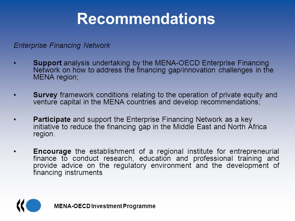 MENA-OECD Investment Programme Recommendations Enterprise Financing Network Support analysis undertaking by the MENA-OECD Enterprise Financing Network on how to address the financing gap/innovation challenges in the MENA region; Survey framework conditions relating to the operation of private equity and venture capital in the MENA countries and develop recommendations; Participate and support the Enterprise Financing Network as a key initiative to reduce the financing gap in the Middle East and North Africa region.
