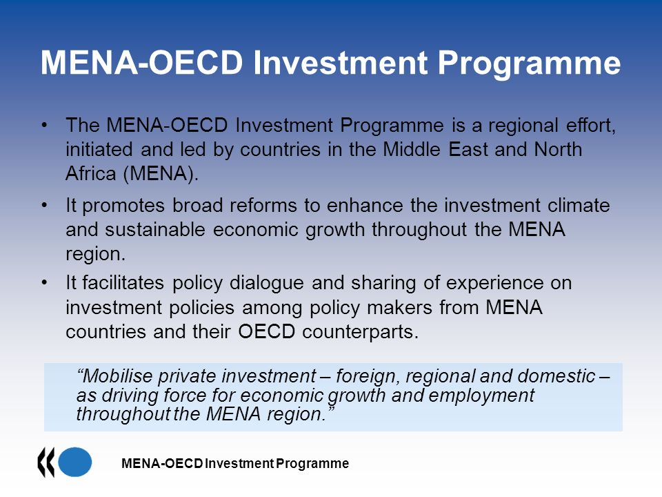 MENA-OECD Investment Programme Mobilise private investment – foreign, regional and domestic – as driving force for economic growth and employment throughout the MENA region.