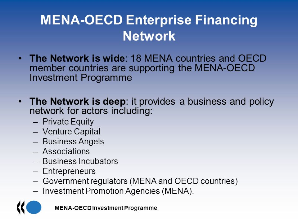 MENA-OECD Investment Programme MENA-OECD Enterprise Financing Network The Network is wide: 18 MENA countries and OECD member countries are supporting the MENA-OECD Investment Programme The Network is deep: it provides a business and policy network for actors including: –Private Equity –Venture Capital –Business Angels –Associations –Business Incubators –Entrepreneurs –Government regulators (MENA and OECD countries) –Investment Promotion Agencies (MENA).