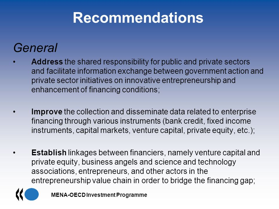 MENA-OECD Investment Programme Recommendations General Address the shared responsibility for public and private sectors and facilitate information exchange between government action and private sector initiatives on innovative entrepreneurship and enhancement of financing conditions; Improve the collection and disseminate data related to enterprise financing through various instruments (bank credit, fixed income instruments, capital markets, venture capital, private equity, etc.); Establish linkages between financiers, namely venture capital and private equity, business angels and science and technology associations, entrepreneurs, and other actors in the entrepreneurship value chain in order to bridge the financing gap;