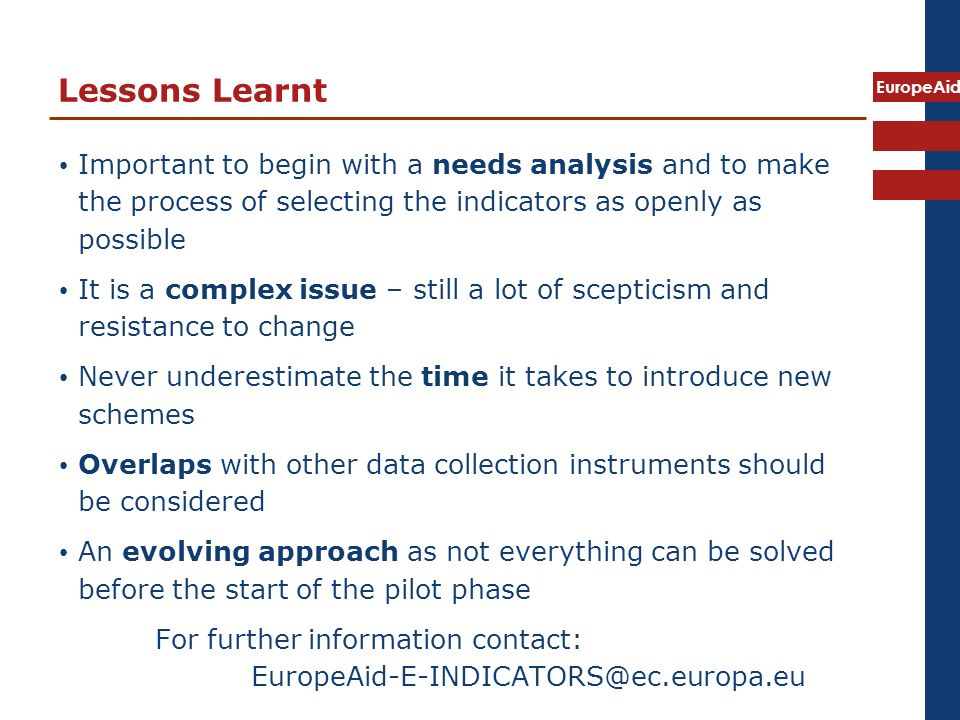 EuropeAid Lessons Learnt Important to begin with a needs analysis and to make the process of selecting the indicators as openly as possible It is a complex issue – still a lot of scepticism and resistance to change Never underestimate the time it takes to introduce new schemes Overlaps with other data collection instruments should be considered An evolving approach as not everything can be solved before the start of the pilot phase For further information contact: EuropeAid-E-INDICATORS@ec.europa.eu