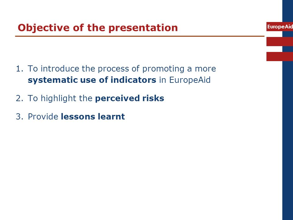 EuropeAid Objective of the presentation 1.To introduce the process of promoting a more systematic use of indicators in EuropeAid 2.To highlight the perceived risks 3.Provide lessons learnt